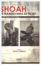 Shoah în Transilvania de Nord: depoziţi despre viaţă şi moarte: cercetare de istorie orală; Ioana Cosman