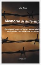 Memorie şi suferinţă: consideraţii asupra literaturii memorialistice a universului concentraţionar comunist; Iulia Pop